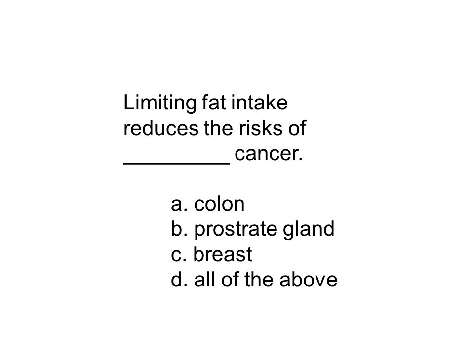 Limiting fat intake reduces the risks of _________ cancer. a. colon b. prostrate gland c. breast d. all of the above
