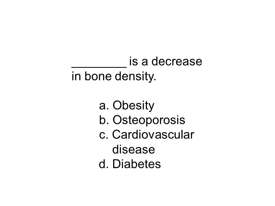 ________ is a decrease in bone density. a. Obesity b.