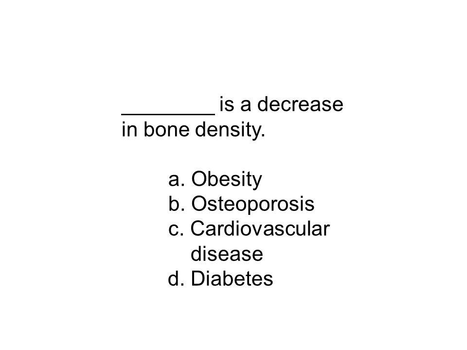 ________ is a decrease in bone density. a. Obesity b. Osteoporosis c. Cardiovascular disease d. Diabetes