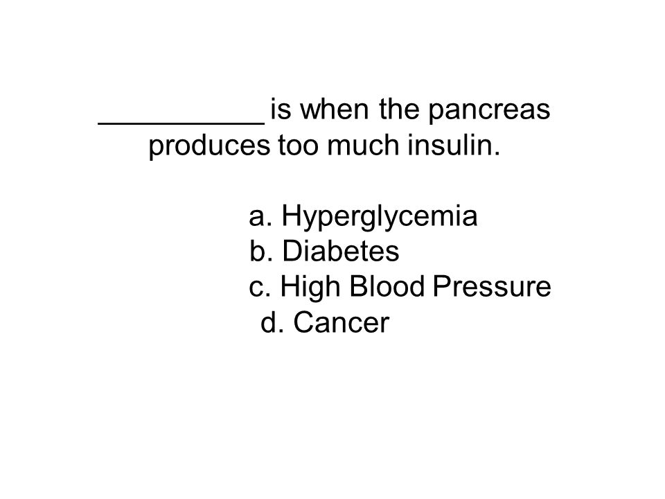 __________ is when the pancreas produces too much insulin. a. Hyperglycemia b. Diabetes c. High Blood Pressure d. Cancer