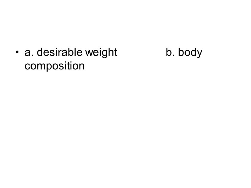 a. desirable weightb. body composition