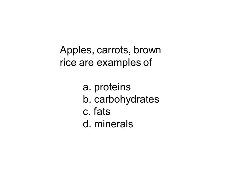 Apples, carrots, brown rice are examples of a. proteins b. carbohydrates c. fats d. minerals