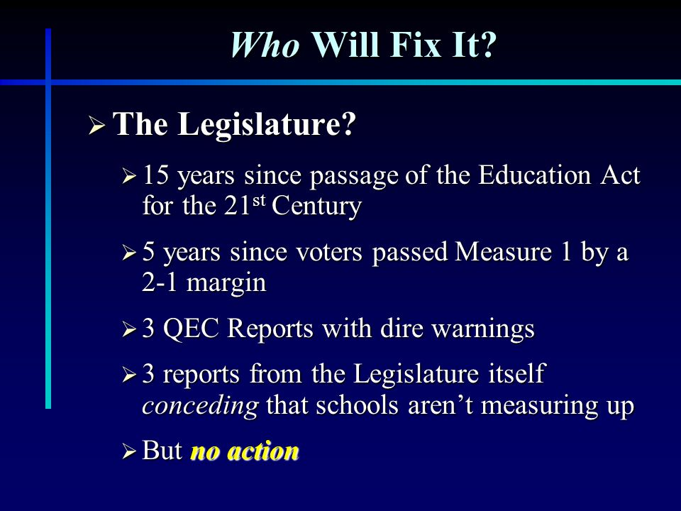 Who Will Fix It?  The Legislature?  15 years since passage of the Education Act for the 21 st Century  5 years since voters passed Measure 1 by a 2