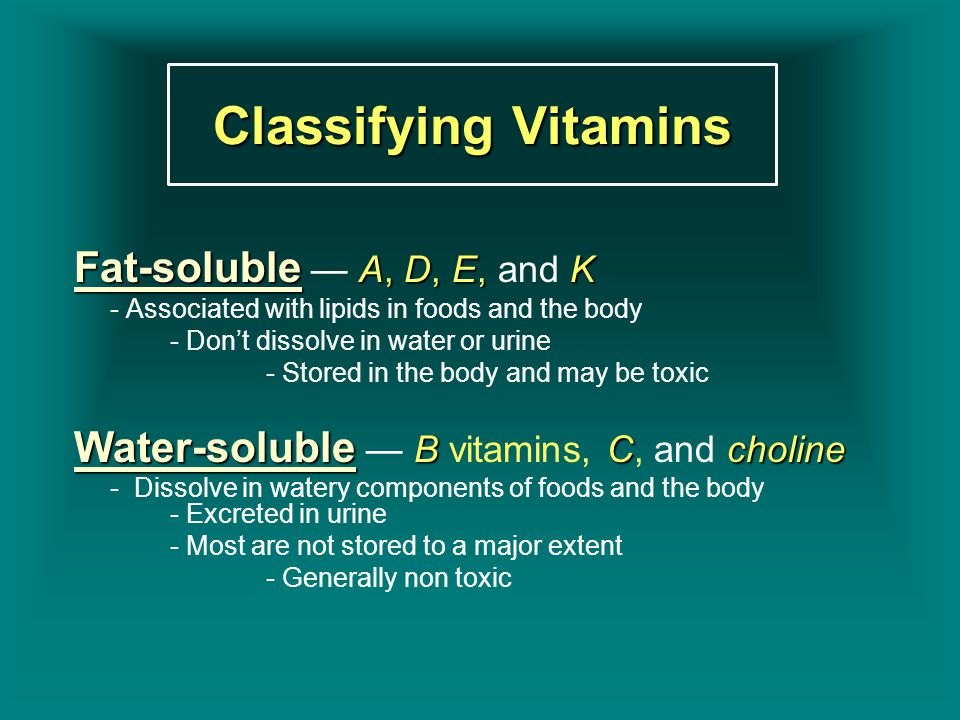 Classifying Vitamins Fat-soluble A, D, E,K Fat-soluble — A, D, E, and K - Associated with lipids in foods and the body - Don't dissolve in water or ur