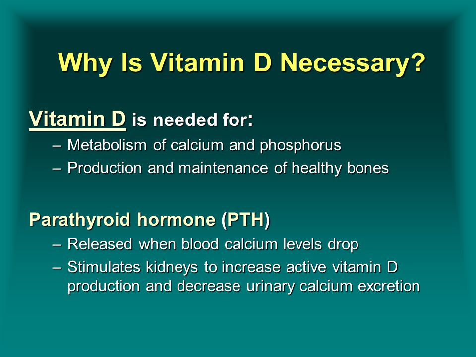Why Is Vitamin D Necessary? Why Is Vitamin D Necessary? Vitamin D is needed for : –Metabolism of calcium and phosphorus –Production and maintenance of