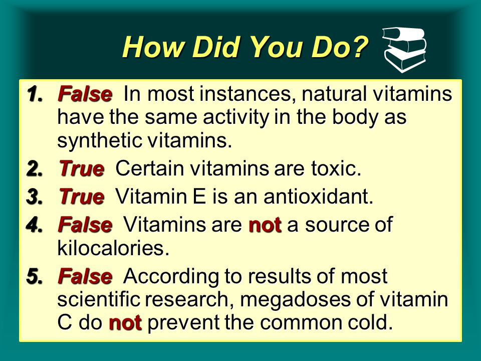How Did You Do? How Did You Do? 1.False In most instances, natural vitamins have the same activity in the body as synthetic vitamins. 2.True Certain v