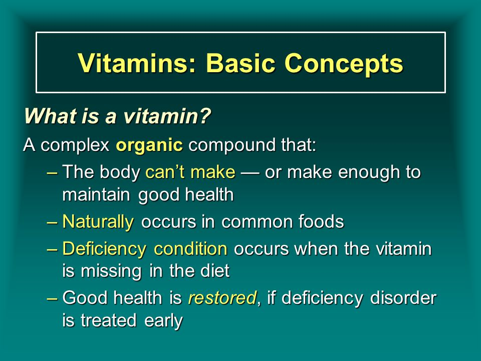Vitamins: Basic Concepts What is a vitamin? A complex organic compound that: –The body can't make — or make enough to maintain good health –Naturally
