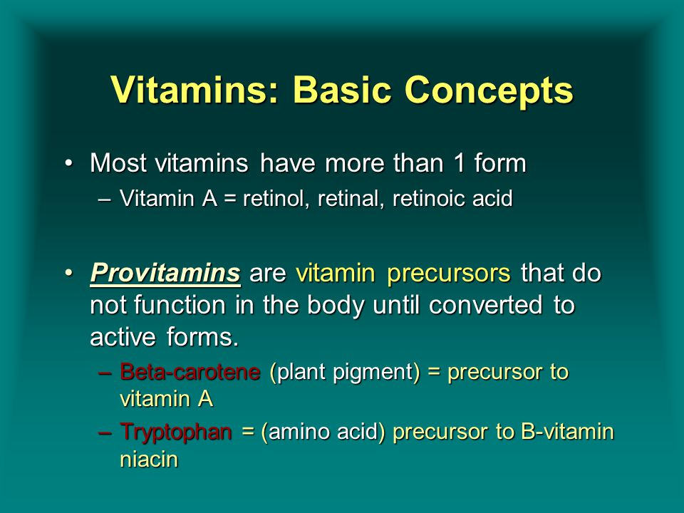 Vitamins: Basic Concepts Most vitamins have more than 1 formMost vitamins have more than 1 form –Vitamin A = retinol, retinal, retinoic acid Provitami