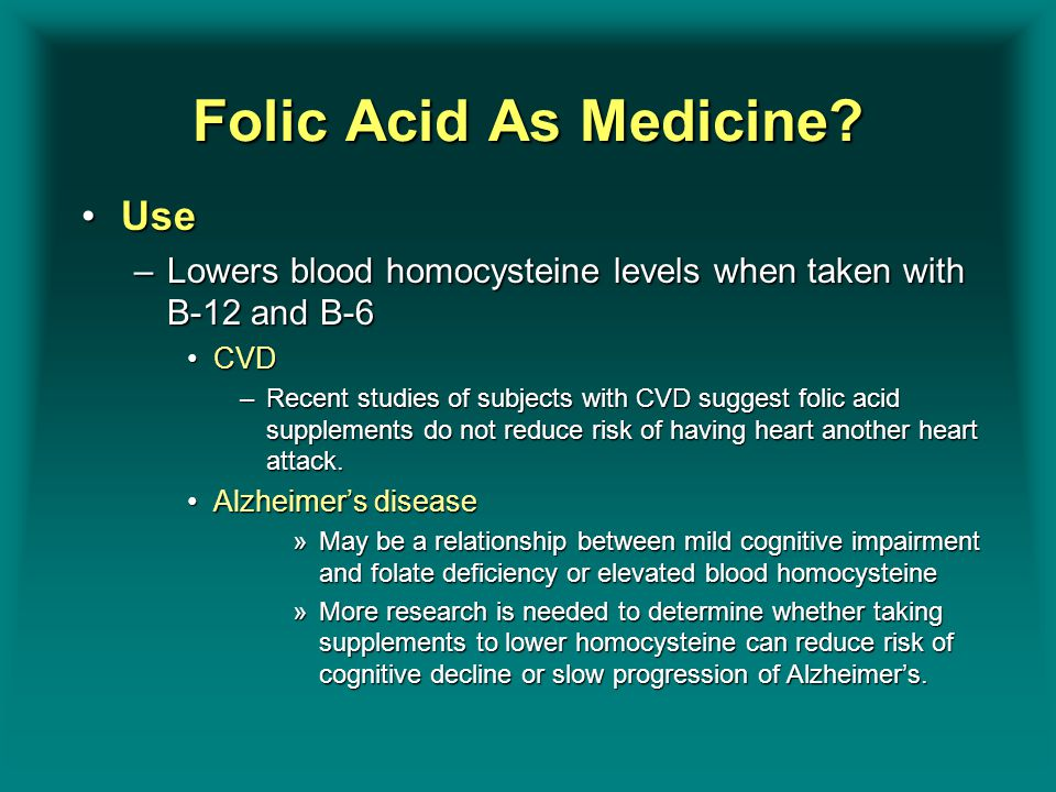 Folic Acid As Medicine? UseUse –Lowers blood homocysteine levels when taken with B-12 and B-6 CVDCVD –Recent studies of subjects with CVD suggest foli