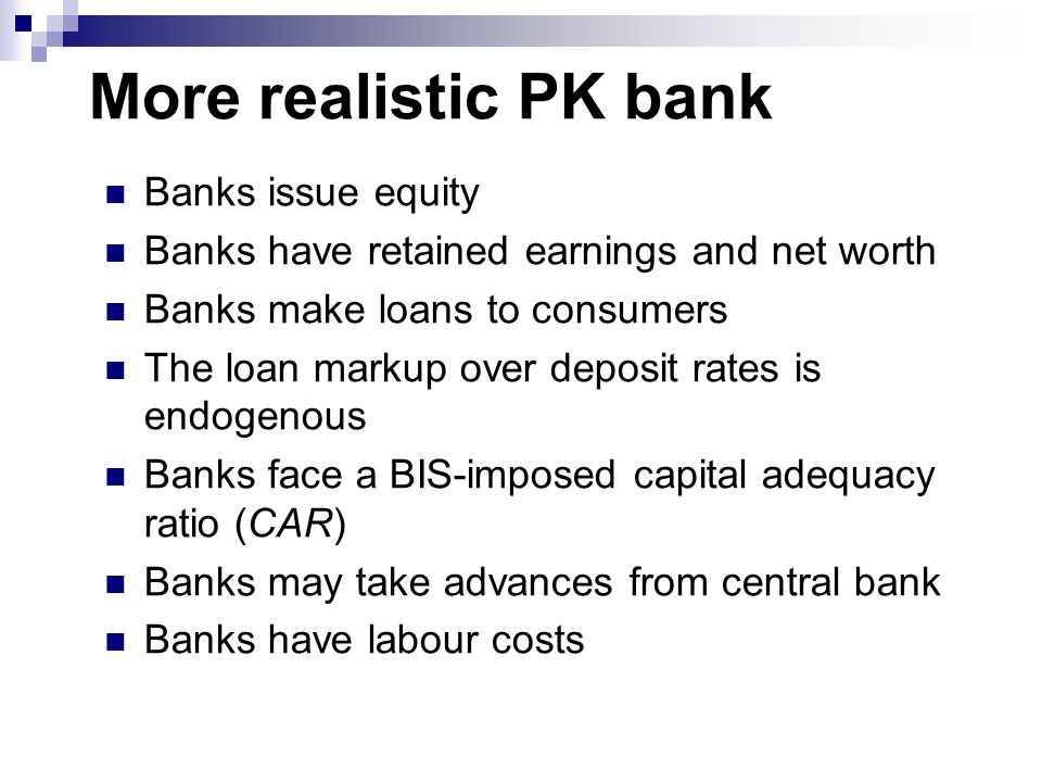 More realistic PK bank Banks issue equity Banks have retained earnings and net worth Banks make loans to consumers The loan markup over deposit rates is endogenous Banks face a BIS-imposed capital adequacy ratio (CAR) Banks may take advances from central bank Banks have labour costs