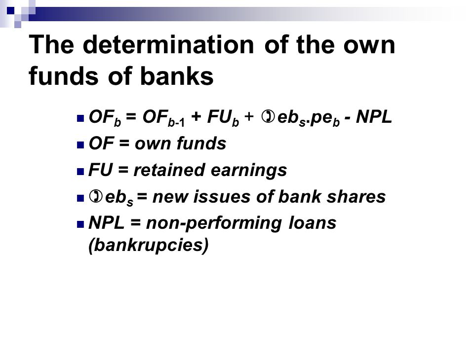 The determination of the own funds of banks OF b = OF b-1 + FU b + )eb s.pe b - NPL OF = own funds FU = retained earnings )eb s = new issues of bank shares NPL = non-performing loans (bankrupcies)