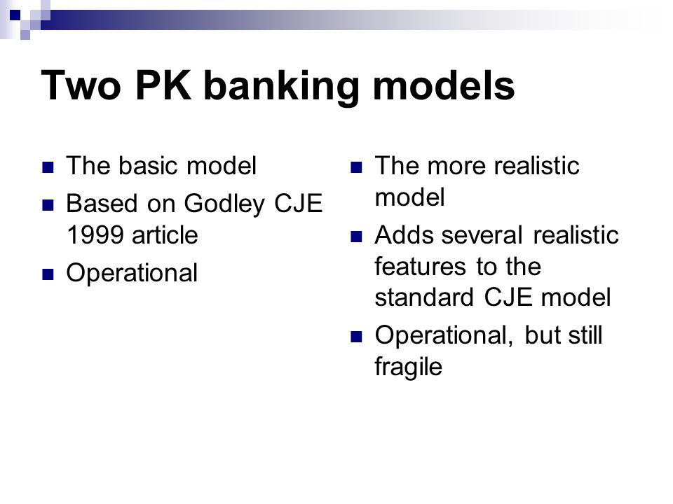 Two PK banking models The basic model Based on Godley CJE 1999 article Operational The more realistic model Adds several realistic features to the standard CJE model Operational, but still fragile