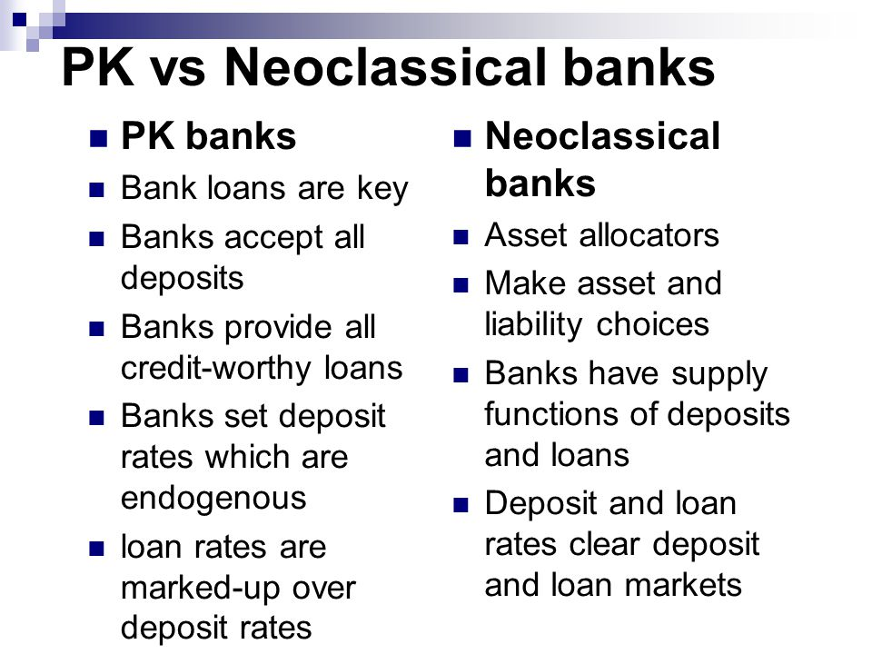 PK vs Neoclassical banks PK banks Bank loans are key Banks accept all deposits Banks provide all credit-worthy loans Banks set deposit rates which are endogenous loan rates are marked-up over deposit rates Neoclassical banks Asset allocators Make asset and liability choices Banks have supply functions of deposits and loans Deposit and loan rates clear deposit and loan markets