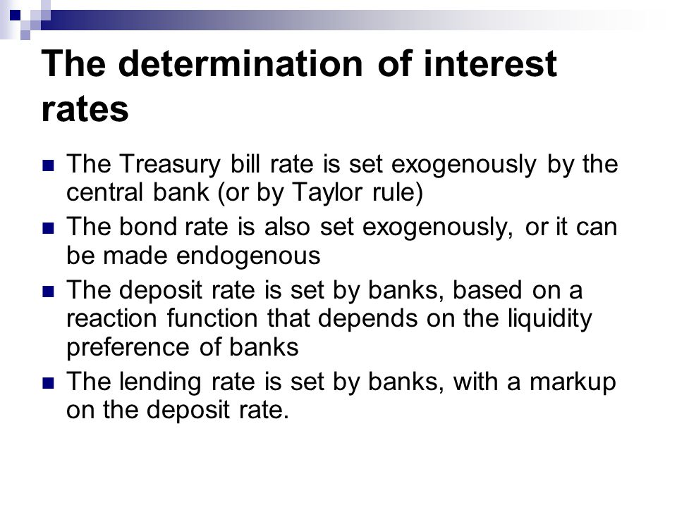 The determination of interest rates The Treasury bill rate is set exogenously by the central bank (or by Taylor rule) The bond rate is also set exogenously, or it can be made endogenous The deposit rate is set by banks, based on a reaction function that depends on the liquidity preference of banks The lending rate is set by banks, with a markup on the deposit rate.