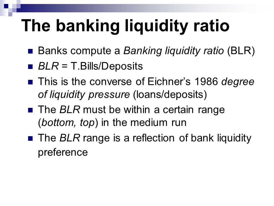 The banking liquidity ratio Banks compute a Banking liquidity ratio (BLR) BLR = T.Bills/Deposits This is the converse of Eichner's 1986 degree of liquidity pressure (loans/deposits) The BLR must be within a certain range (bottom, top) in the medium run The BLR range is a reflection of bank liquidity preference