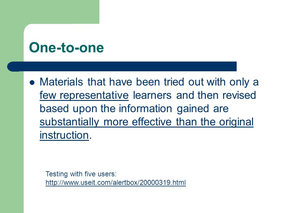 One-to-one Materials that have been tried out with only a few representative learners and then revised based upon the information gained are substantially more effective than the original instruction.