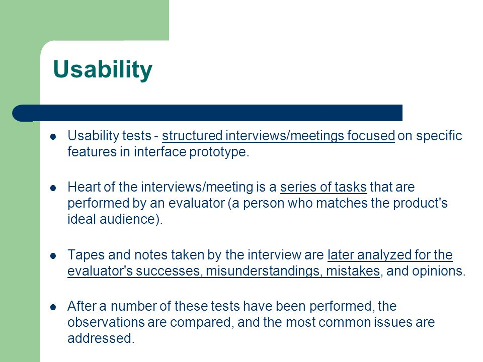 Usability Usability tests - structured interviews/meetings focused on specific features in interface prototype.
