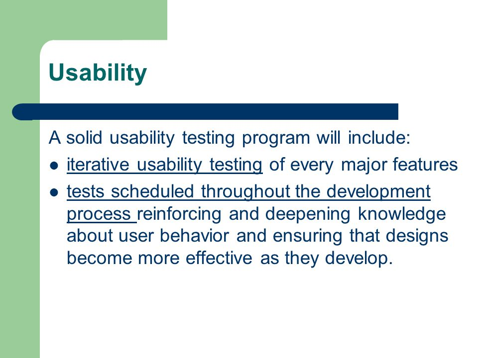 Usability A solid usability testing program will include: iterative usability testing of every major features tests scheduled throughout the development process reinforcing and deepening knowledge about user behavior and ensuring that designs become more effective as they develop.