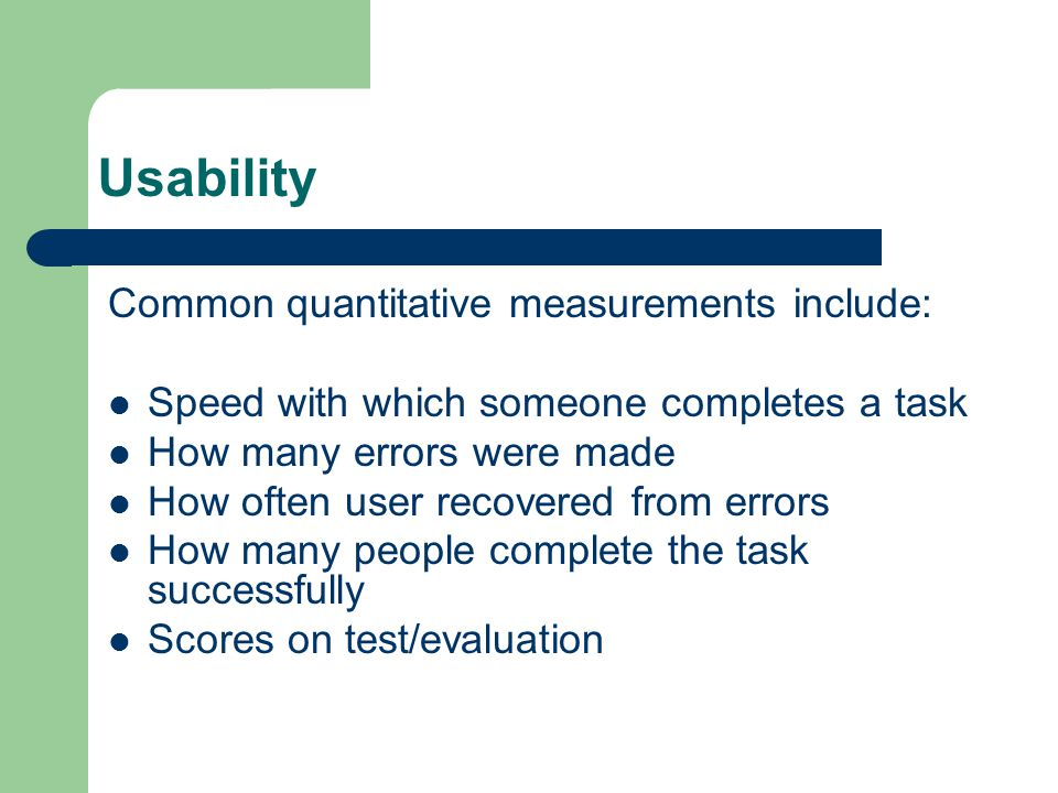 Usability Common quantitative measurements include: Speed with which someone completes a task How many errors were made How often user recovered from errors How many people complete the task successfully Scores on test/evaluation