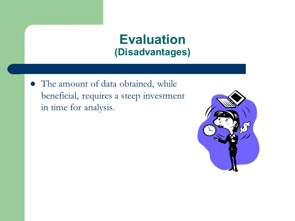 Evaluation (Disadvantages) The amount of data obtained, while beneficial, requires a steep investment in time for analysis.