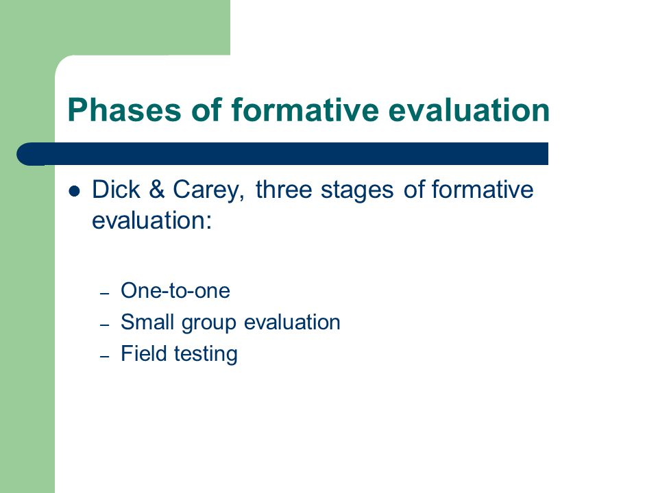 Phases of formative evaluation Dick & Carey, three stages of formative evaluation: – One-to-one – Small group evaluation – Field testing