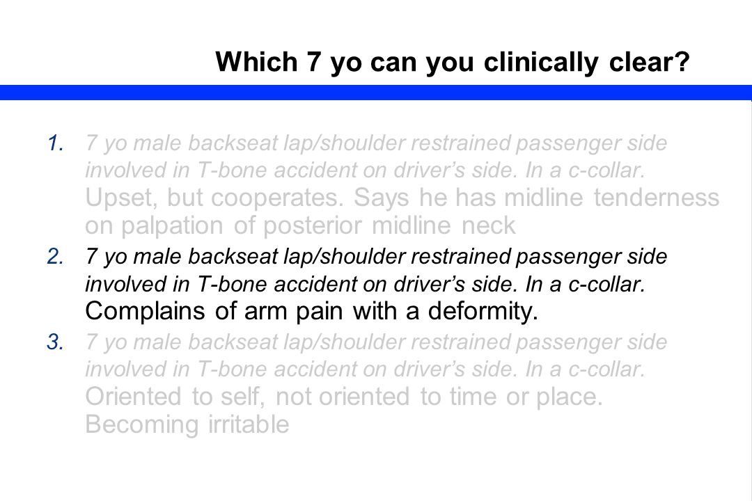 57 Which 7 yo can you clinically clear? 1.7 yo male backseat lap/shoulder restrained passenger side involved in T-bone accident on driver's side. In a