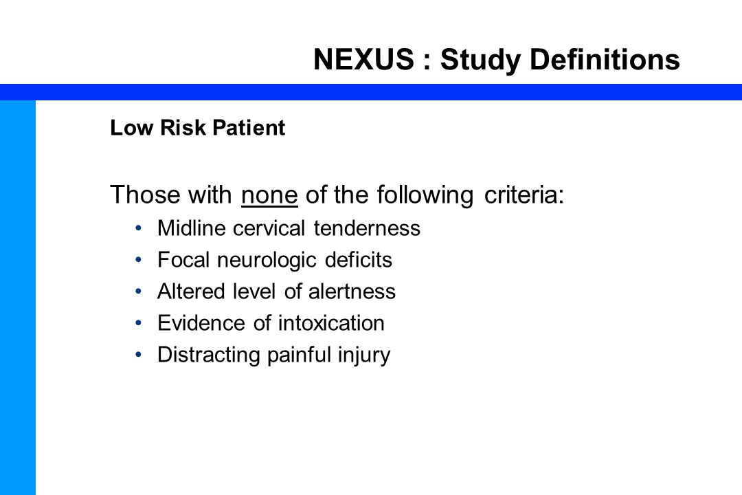 60 NEXUS : Study Definitions Low Risk Patient Those with none of the following criteria: Midline cervical tenderness Focal neurologic deficits Altered