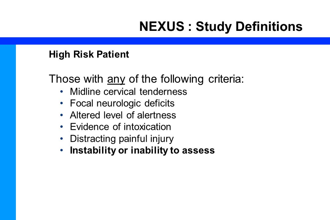 61 NEXUS : Study Definitions High Risk Patient Those with any of the following criteria: Midline cervical tenderness Focal neurologic deficits Altered level of alertness Evidence of intoxication Distracting painful injury Instability or inability to assess