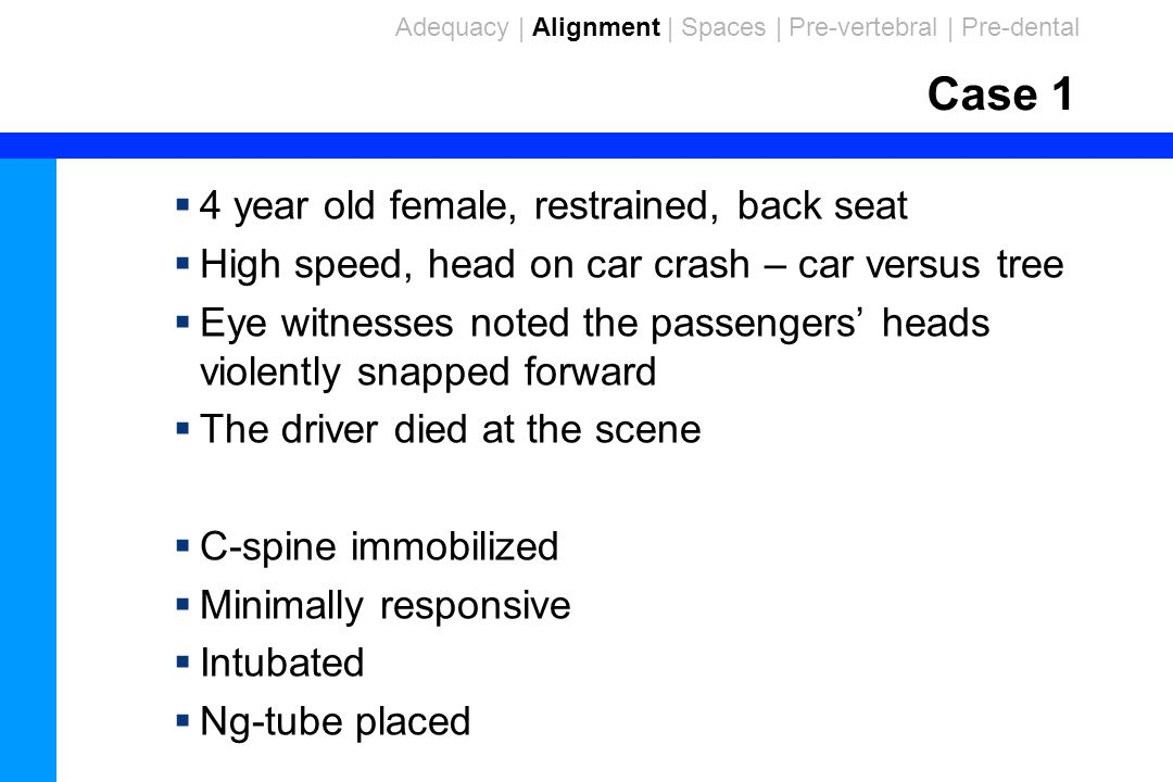 99 Case 1  4 year old female, restrained, back seat  High speed, head on car crash – car versus tree  Eye witnesses noted the passengers' heads violently snapped forward  The driver died at the scene  C-spine immobilized  Minimally responsive  Intubated  Ng-tube placed Adequacy | Alignment | Spaces | Pre-vertebral | Pre-dental