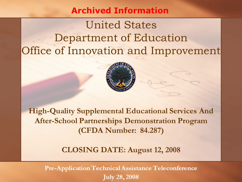 High-Quality Supplemental Educational Services And After-School Partnerships Demonstration Program (CFDA Number: 84.287) CLOSING DATE: August 12, 2008 Pre-Application Technical Assistance Teleconference July 28, 2008 United States Department of Education Office of Innovation and Improvement Archived Information
