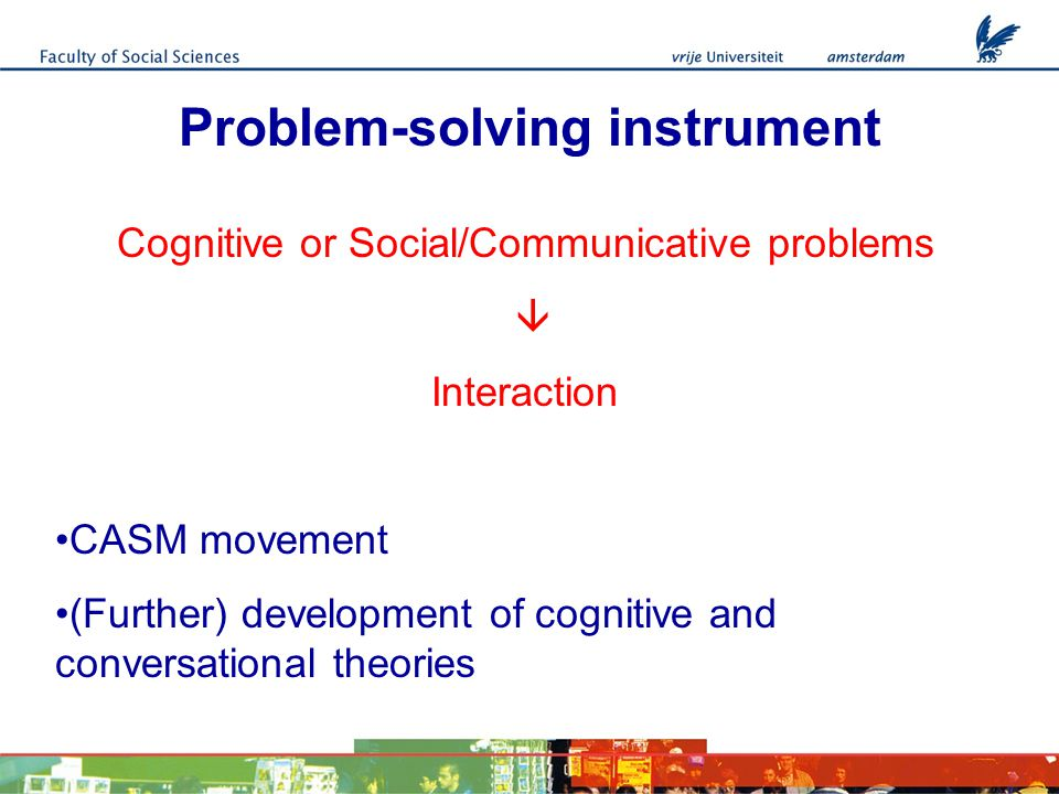 Problem-solving instrument Cognitive or Social/Communicative problems  Interaction CASM movement (Further) development of cognitive and conversational theories