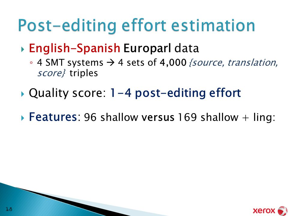  English-Spanish Europarl data ◦ 4 SMT systems  4 sets of 4,000 {source, translation, score} triples  Quality score: 1-4 post-editing effort  Features: 96 shallow versus 169 shallow + ling: 18
