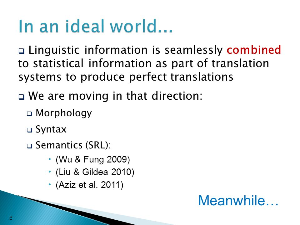  Linguistic information is seamlessly combined to statistical information as part of translation systems to produce perfect translations  We are moving in that direction:  Morphology  Syntax  Semantics (SRL):  (Wu & Fung 2009)  (Liu & Gildea 2010)  (Aziz et al.