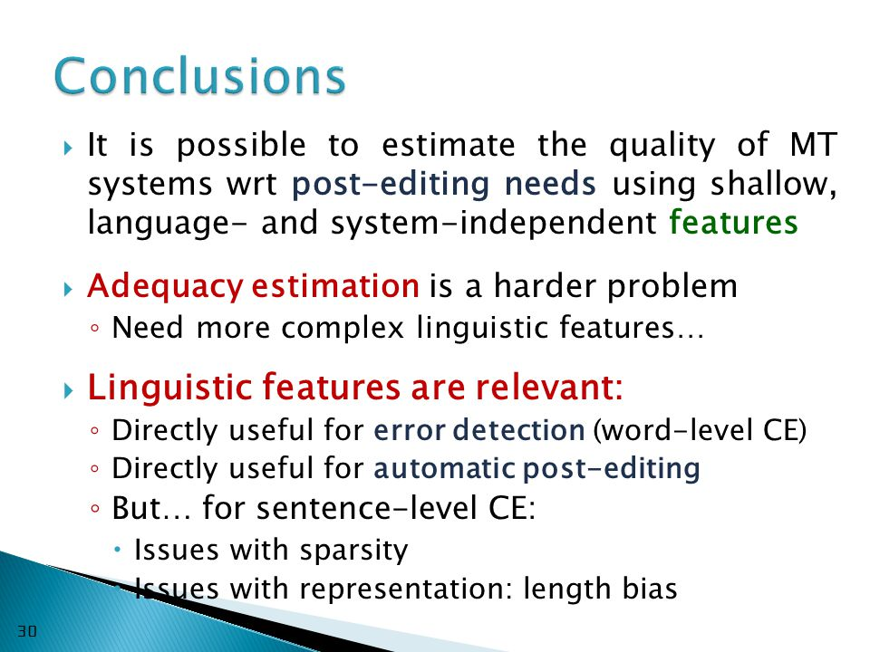  It is possible to estimate the quality of MT systems wrt post-editing needs using shallow, language- and system-independent features  Adequacy estimation is a harder problem ◦ Need more complex linguistic features…  Linguistic features are relevant: ◦ Directly useful for error detection (word-level CE) ◦ Directly useful for automatic post-editing ◦ But… for sentence-level CE:  Issues with sparsity  Issues with representation: length bias 30