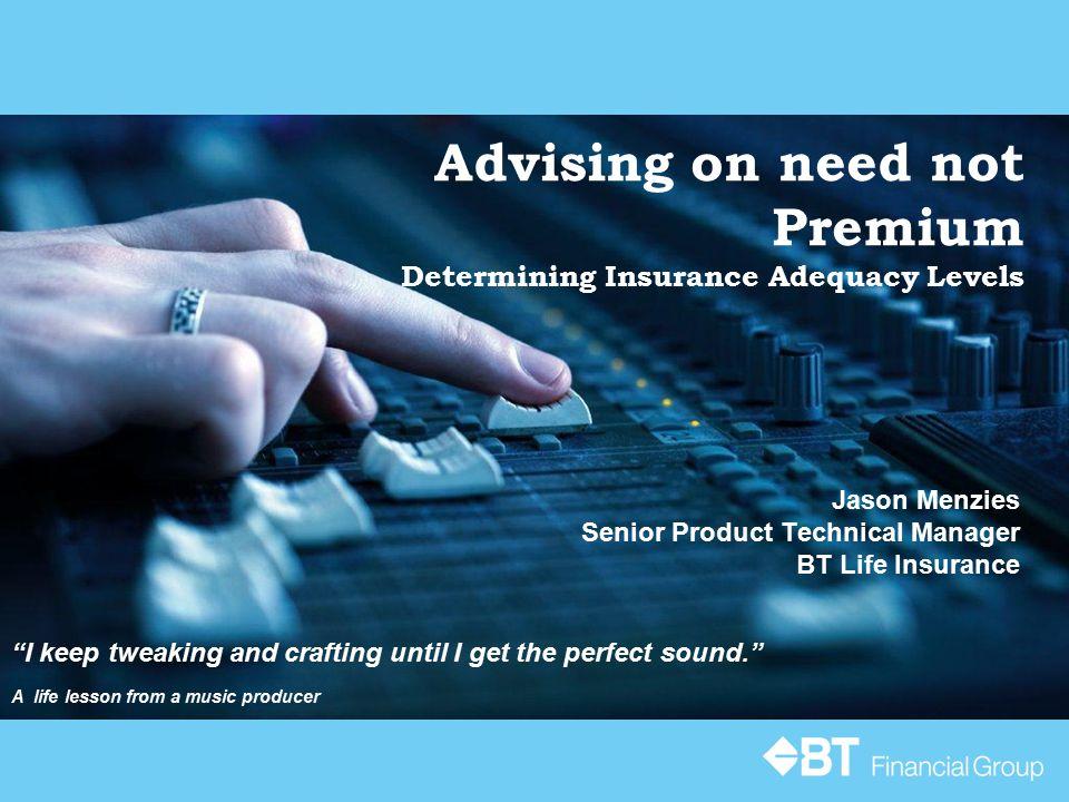 "Advising on need not Premium Determining Insurance Adequacy Levels Jason Menzies Senior Product Technical Manager BT Life Insurance ""I keep tweaking a"