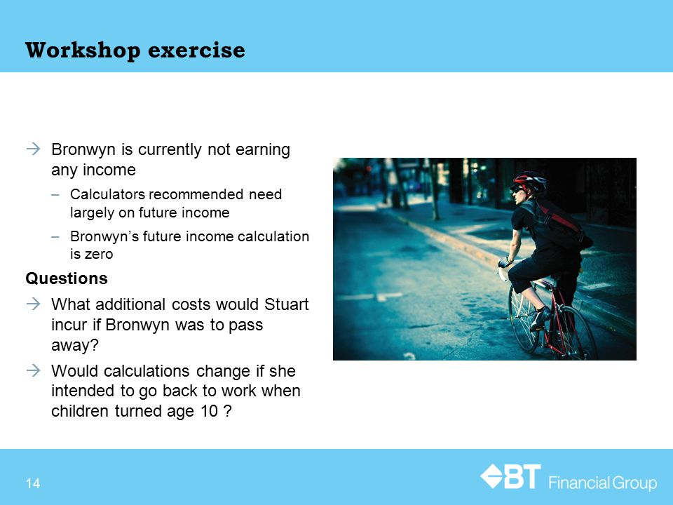 Workshop exercise  Bronwyn is currently not earning any income –Calculators recommended need largely on future income –Bronwyn's future income calculation is zero Questions  What additional costs would Stuart incur if Bronwyn was to pass away.
