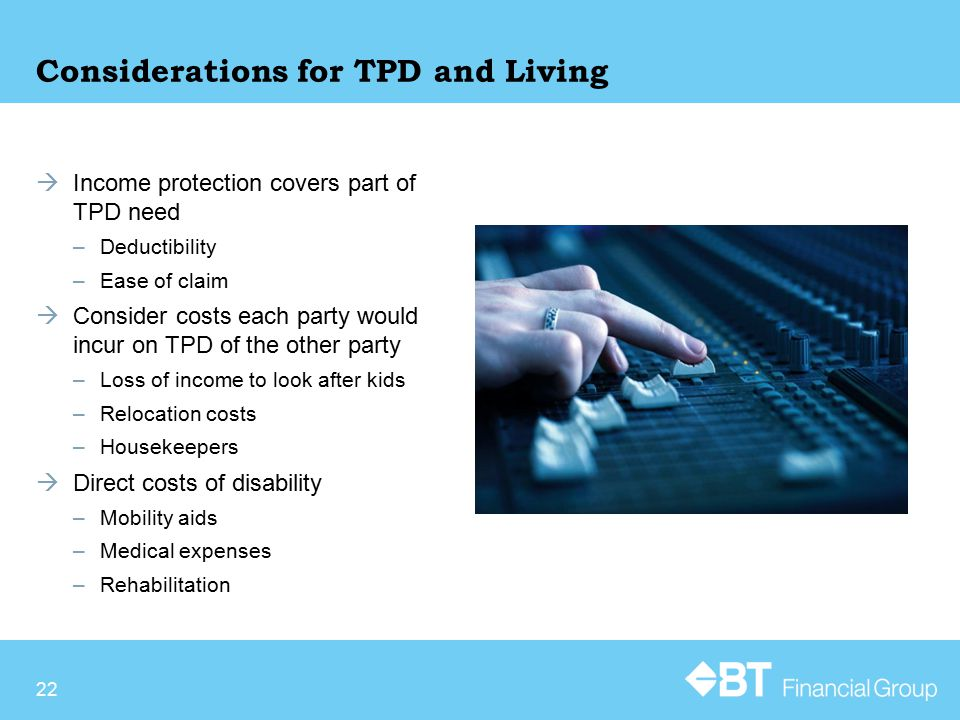 Considerations for TPD and Living  Income protection covers part of TPD need –Deductibility –Ease of claim  Consider costs each party would incur on TPD of the other party –Loss of income to look after kids –Relocation costs –Housekeepers  Direct costs of disability –Mobility aids –Medical expenses –Rehabilitation 22