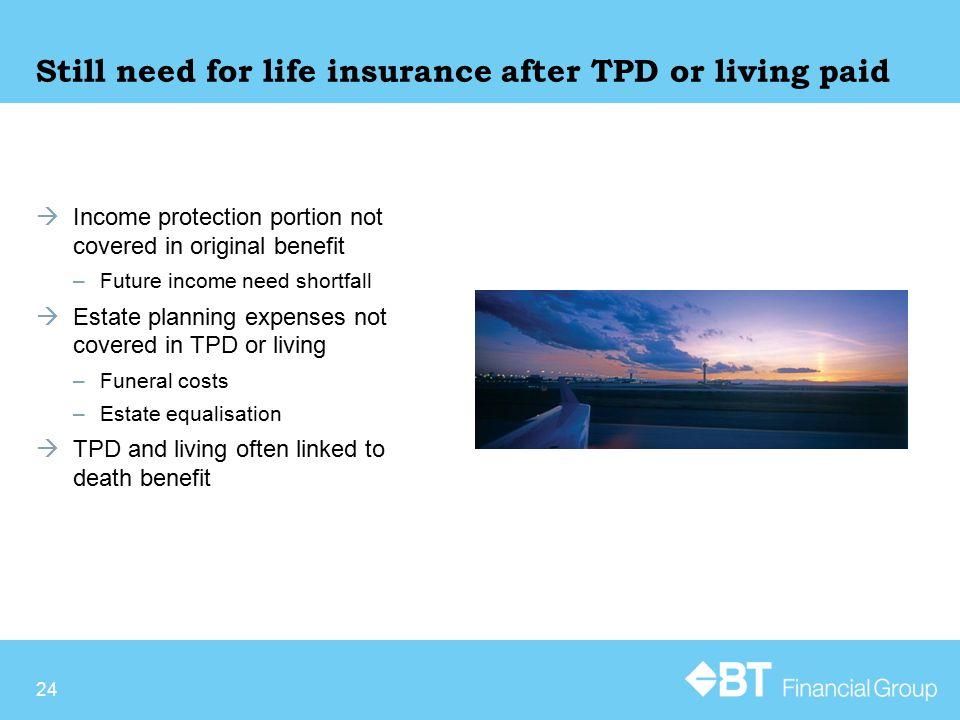 Still need for life insurance after TPD or living paid  Income protection portion not covered in original benefit –Future income need shortfall  Estate planning expenses not covered in TPD or living –Funeral costs –Estate equalisation  TPD and living often linked to death benefit 24
