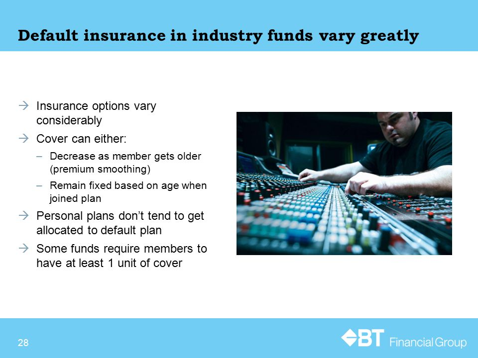 Default insurance in industry funds vary greatly  Insurance options vary considerably  Cover can either: –Decrease as member gets older (premium smoothing) –Remain fixed based on age when joined plan  Personal plans don't tend to get allocated to default plan  Some funds require members to have at least 1 unit of cover 28