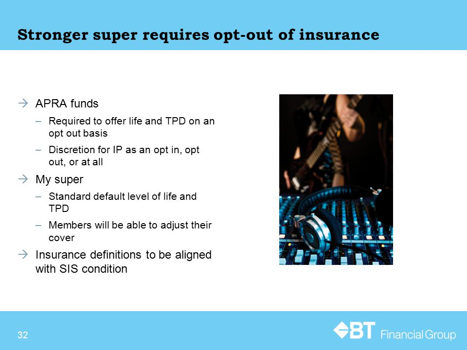Stronger super requires opt-out of insurance  APRA funds –Required to offer life and TPD on an opt out basis –Discretion for IP as an opt in, opt out, or at all  My super –Standard default level of life and TPD –Members will be able to adjust their cover  Insurance definitions to be aligned with SIS condition 32