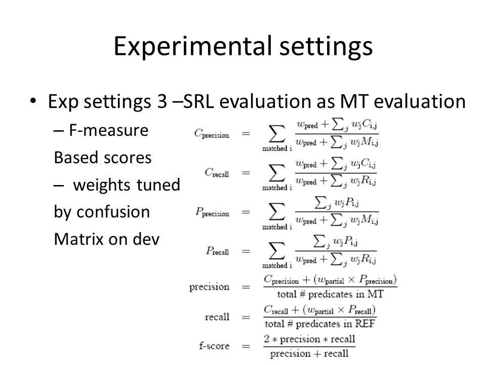 Experimental settings Exp settings 3 –SRL evaluation as MT evaluation – F-measure Based scores – weights tuned by confusion Matrix on dev
