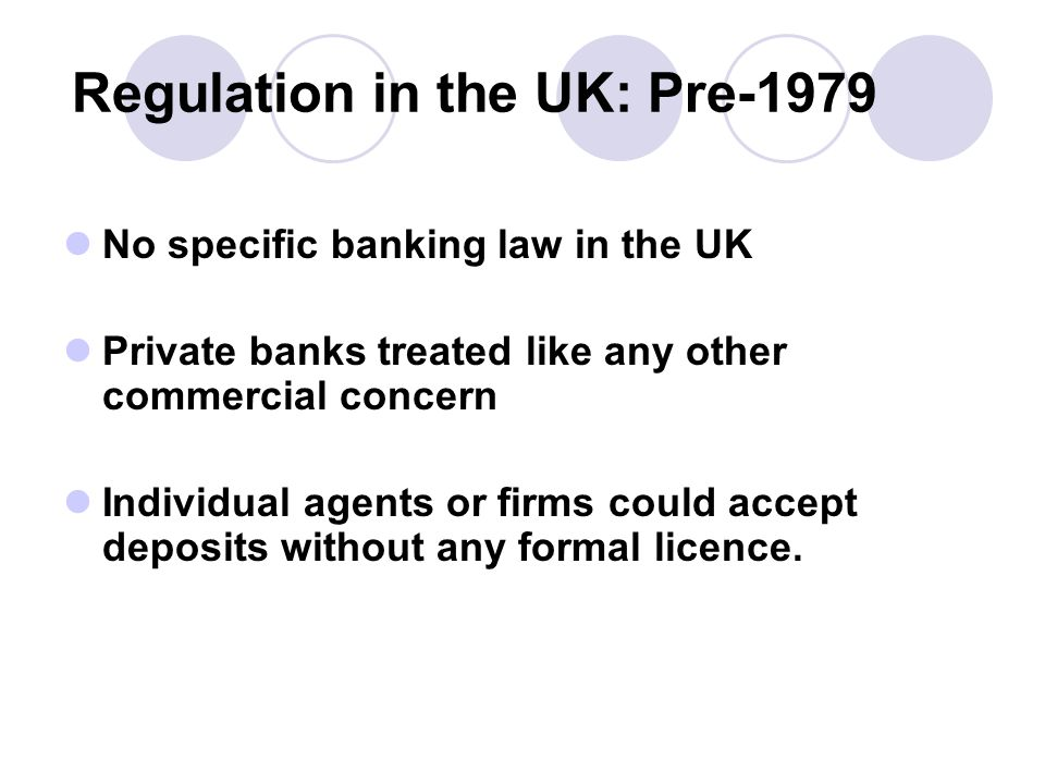 Regulation in the UK: Pre-1979 No specific banking law in the UK Private banks treated like any other commercial concern Individual agents or firms could accept deposits without any formal licence.