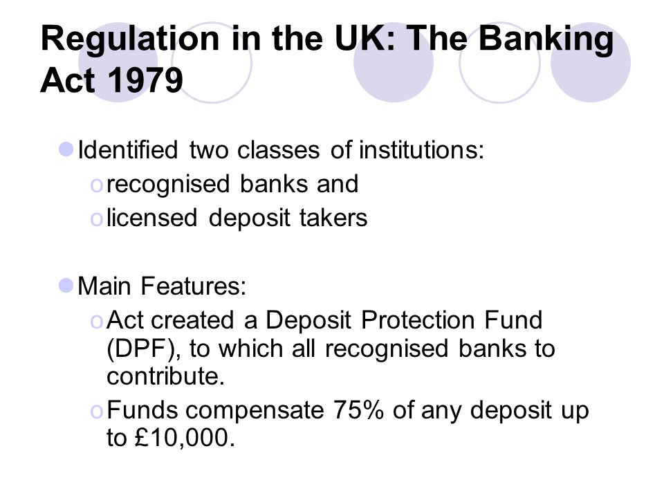 Regulation in the UK: The Banking Act 1979 Identified two classes of institutions: orecognised banks and olicensed deposit takers Main Features: oAct created a Deposit Protection Fund (DPF), to which all recognised banks to contribute.