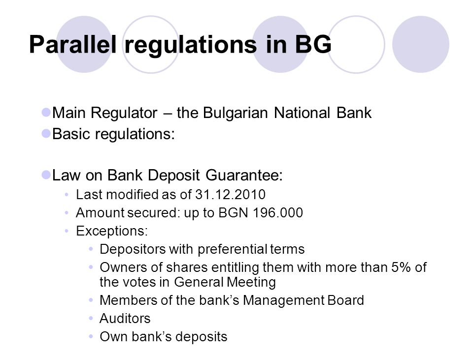 Parallel regulations in BG Main Regulator – the Bulgarian National Bank Basic regulations: Law on Bank Deposit Guarantee: Last modified as of 31.12.2010 Amount secured: up to BGN 196.000 Exceptions:  Depositors with preferential terms  Owners of shares entitling them with more than 5% of the votes in General Meeting  Members of the bank's Management Board  Auditors  Own bank's deposits