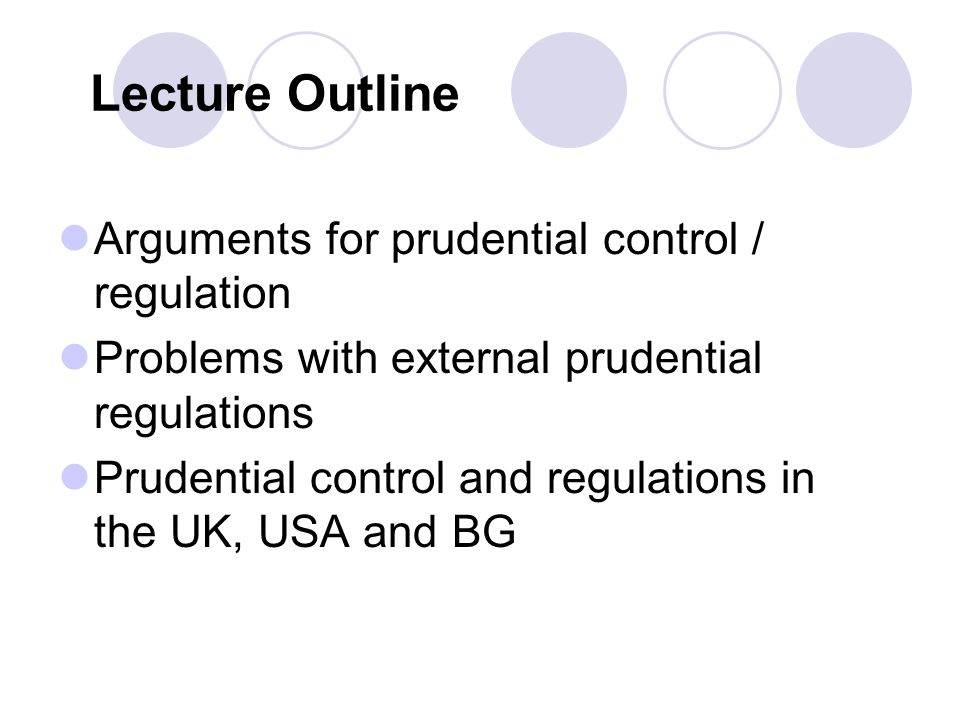 Lecture Outline Arguments for prudential control / regulation Problems with external prudential regulations Prudential control and regulations in the UK, USA and BG