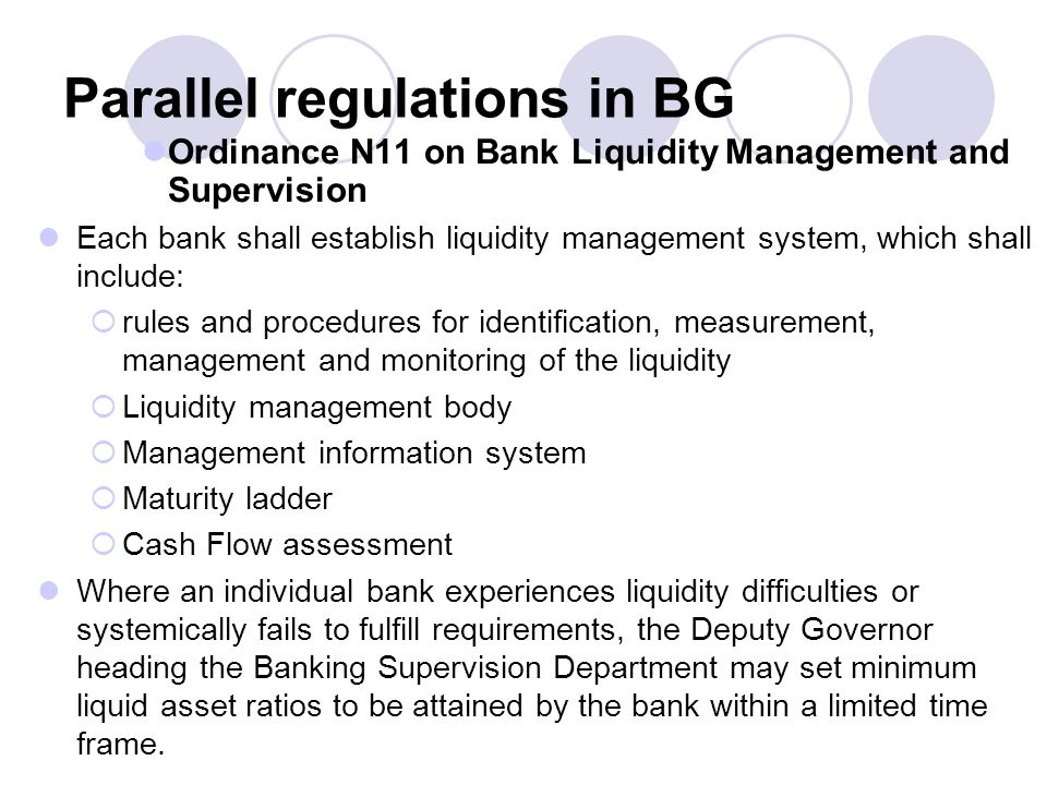 Parallel regulations in BG Ordinance N11 on Bank Liquidity Management and Supervision Each bank shall establish liquidity management system, which shall include:  rules and procedures for identification, measurement, management and monitoring of the liquidity  Liquidity management body  Management information system  Maturity ladder  Cash Flow assessment Where an individual bank experiences liquidity difficulties or systemically fails to fulfill requirements, the Deputy Governor heading the Banking Supervision Department may set minimum liquid asset ratios to be attained by the bank within a limited time frame.