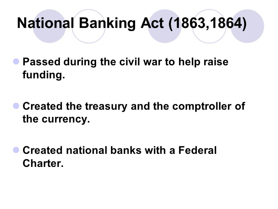 National Banking Act (1863,1864) Passed during the civil war to help raise funding.