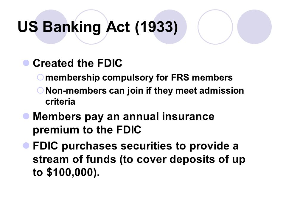 US Banking Act (1933) Created the FDIC  membership compulsory for FRS members  Non-members can join if they meet admission criteria Members pay an annual insurance premium to the FDIC FDIC purchases securities to provide a stream of funds (to cover deposits of up to $100,000).