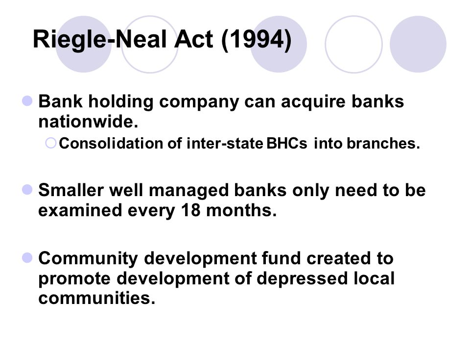 Riegle-Neal Act (1994) Bank holding company can acquire banks nationwide.