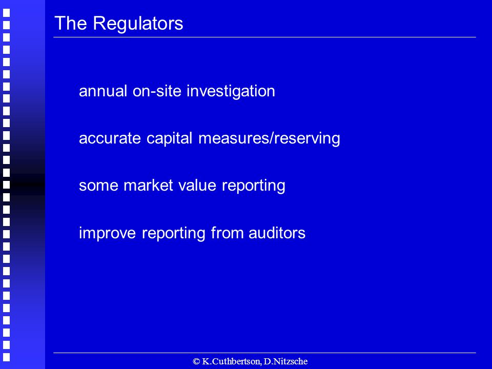 © K.Cuthbertson, D.Nitzsche The Regulators annual on-site investigation accurate capital measures/reserving some market value reporting improve reporting from auditors